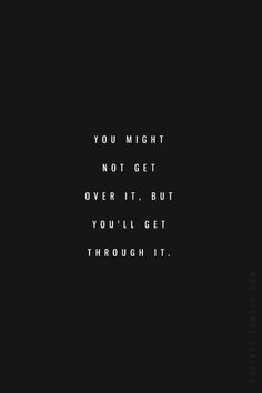You might not get over it, but you'll get through it #words #wisdom