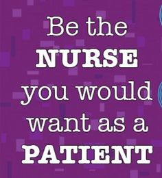 Be the nurse you would want as a patient.