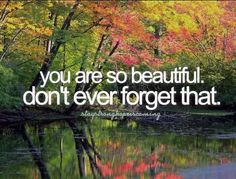 you are so beautiful. don't ever forget that.