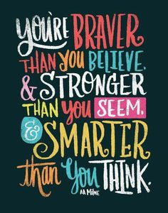 Braver than you believe, stronger than you seem, and smarter than you think. #inspiration