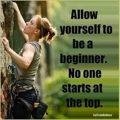 Allow yourself to be a beginner. No one starts at the top.