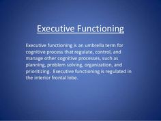 Executive Functioning Executive functioning is an umbrella term for cognitive process that regulate, control, and manage o...