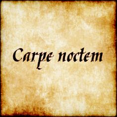 "Carpe Noctem - ""seize the night"""