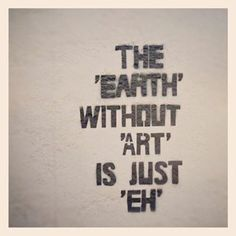 "Earth without art is jst ""EH"""