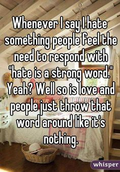 """""""Whenever I say I hate something people feel the need to respond with """"hate is a strong word."""" Yeah? Well so is love and people just throw that word around like it's nothing."""""""