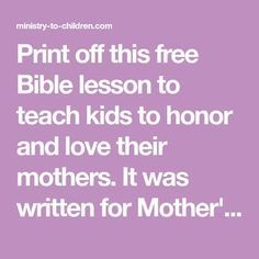 Print off this free Bible lesson to teach kids to honor and love their mothers. It was written for Mother's Day and would work for Sunday School or Kids Church.