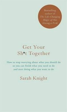 Get Your Sh*t Together by Sarah Knight. Get Your Sh*t Together is a giddily profane, immensely useful, and surprisingly powerful guide to achieving your wildest dreams--whether you're stuck in a job or relationship you hate, overwhelmed by a million unread emails, or just need a little help along your way to world domination.