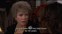 """""""-I've just been in a very bad mood for 40 years""""(steel magnolias)"""