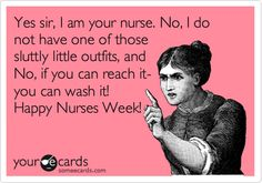 Yes sir, I am your nurse. No, I do not have one of those sluttly little outfits, and No, if you can reach it- you can wash it! Happy Nurses Week!