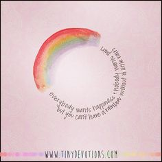 Everybody wants happiness, nobody wants pain; but you can't have a rainbow without a little rain.