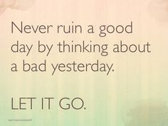 Never ruin a good day by thinking about a bad yesterday. Let it go.