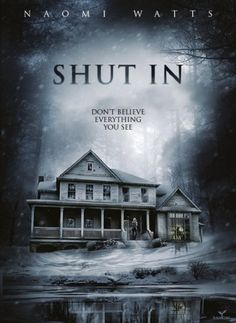 "Shut In | ""A heart-pounding thriller about a widowed child psychologist (Naomi Watts) who lives in an isolated existence in rural New England. Caught in a deadly winter storm, she must find a way to rescue a young boy before he disappears forever."" Why living in an isolated location in the first place for God's sake?  The cast includes Naomi Watts, Jacob Tremblay, Olivier Platt, David Cubitt, Crystal Balint, Charlie Heaton, Tim Post, Ellen David, Celmentine Poidatz, and Alex Braustein."