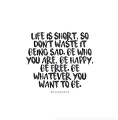 Life is short, so don't waste it being sad. Be who you are, be happy, be free. Be whatever you want to be.