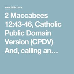 2 Maccabees 12:43-46, Catholic Public Domain Version (CPDV) And, calling an…
