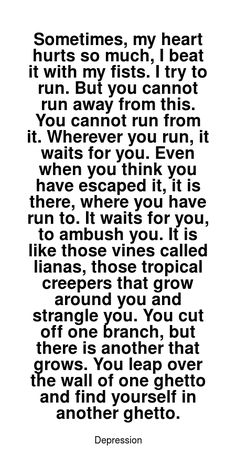Read more Depression quotes at wiktrest.com. Sometimes, my heart hurts so much, I beat it with my fists. I try to run. But you cannot run away from this. You cannot run from it. Wherever you run, it waits for you. Even when you think you have escaped it, it is there, where you have run to. It waits for you, to ambush you. It is like those vines called lianas, those tropical creepers that grow around you and strangle you. You cut off one branch, but there is another that grows. You leap over ... My Heart Hurts, It Hurts, Damaged Quotes, Depression Quotes, Anxiety Disorder, Waiting For You, Ptsd, Creepers, I Tried