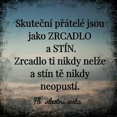 Real friends are like MIRROR and SHADOW.- Skuteční přátelé jsou jako ZRCADLO a STÍN. Zrcadlo ti nikdy nelže a stín… Real friends are like MIRROR and SHADOW. The mirror never lies to you and the shadow never leaves you. Friends Are Like, Real Friends, Words Can Hurt, Cool Words, My Life Quotes, Sad Quotes, Quote Citation, True Words, Picture Quotes