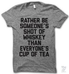rather be someone's shot of whiskey than everyone's cup of tea