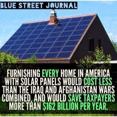 Furnishing EVERY home in America with solar panels would cost less than the Iraq and Afghan wars combined, and would save taxpayers over $162b/yr