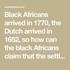 Black Africans arrived in 1770, the Dutch arrived in 1652, so how can the black Africans claim that the settlers stole their land when they never got there unti