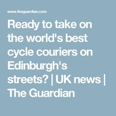 Ready to take on the world's best cycle couriers on Edinburgh's streets? Best Cycle, Uk News, The Guardian, Edinburgh, Scotland, Street, World, Blog, Walkway