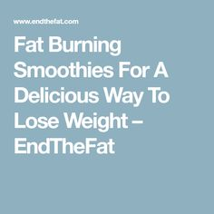 Fat Burning Smoothies For A Delicious Way To Lose Weight – EndTheFat