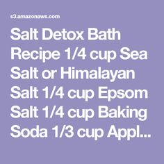 Salt Detox Bath Recipe 1/4 cup Sea Salt or Himalayan Salt 1/4 cup Epsom Salt 1/4 cup Baking Soda 1/3 cup Apple Cider Vinegar Favorite essential oil if desired (I use 10 drops of peppermint or lavender) What to do Copyright © 2015 WellnessMama.com - All Rights Reserved - Do not duplicate Dissolve Salt, epsom salt, and baking soda in boiling water in a quart size jar and set aside. Fill tub with warm/hot water and add apple cider vinegar. Pour salt mixture in and add essential oils if using.