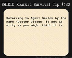 S.H.I.E.L.D. Recruit Survival Tip #430:Referring to Agent Barton by the name 'Doctor Pierce' is not as witty as you might think it is. [Submitted by ravenclaw-is-awesome]