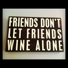 "Wine sign. ""Friends don't let friends wine alone."""