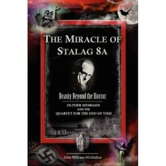 The Miracle of Stalag 8A (Stalag VIII-A) - Beauty Beyond the Horror: Olivier Messiaen and the Quartet for the End of Time by John William McMullen, http://www.amazon.com/dp/B0040GJI6C/ref=cm_sw_r_pi_dp_kDXjqb0CKXWZS