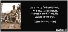 Life is mostly froth and bubble;   Two things stand like stone,   Kindness in another's trouble,   Courage in your own.  - Adam Lindsay Gordon