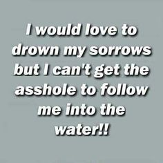 I would love to drown my sorrows but I can't get the asshole to follow me into the water!!!