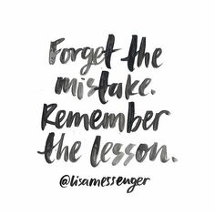Forget the mistake. Remember the lesson. Fail fast.
