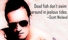 Dead fish don't swim around in jealous tides.    Scott Weiland