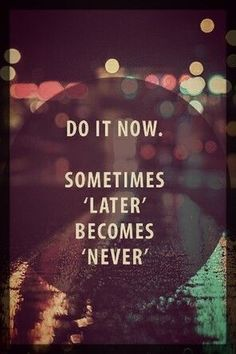 """Do it now. Sometimes ""later"" becomes ""never"". Don't let your moments slip away into ""someday"". Make your mark on this moment."