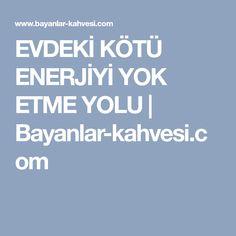 EVDEKİ KÖTÜ ENERJİYİ YOK ETME YOLU   Bayanlar-kahvesi.com