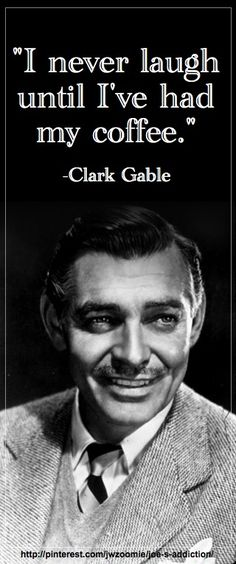 """I never laugh until I've had my coffee."" Clark Gable"
