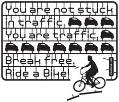 You are not stuck in traffic, you ARE traffic. Break free, get a bicycle