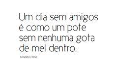 Ursinho Pooh  Um dia sem amigos é como um pote sem nenhuma gota de mel dentro.