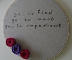 you is kind. you is smart. you is important. -the help.