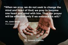"""""""When we pray, we do not seek to change the mind and heart of God; we pray to become one heart and mind with him. Thus our prayer will be effective only if we embrace his will."""" Fr. John Waiss, What Happens When You Die?"""