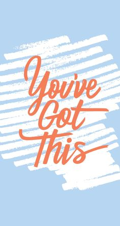 You've got this! << words of encouragement