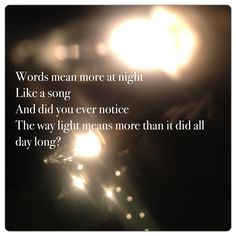 Words mean more at night.  Like a song and did you ever notice the way light means more than it did all day long?