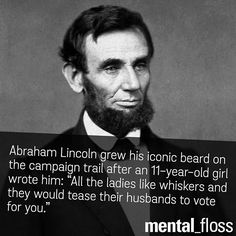 "Abrahan Lincoln grew his iconic beard on the campaign trail after an 11-year-old girl wrote him: ""All the ladies like whiskers and they would tease their husbands to for you."""
