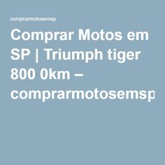 Comprar Motos em SP | Triumph tiger 800 0km – comprarmotosemsp