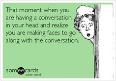 Funny Ecard: That moment when you are having a conversation in your head and realize you are making faces to go along with the conversation.