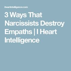 3 Ways That Narcissists Destroy Empaths | I Heart Intelligence