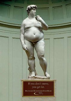 Interesin motivational campaign. It shows through a bit if comedy the downside to become sedentary. They use the statue of David and use the opposite of what is expected to get the readers attention.