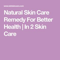 Natural Skin Care Remedy For Better Health   In 2 Skin Care