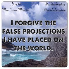 Day 40: A Letter Of Forgiveness May Cause Miracles Today's AFFIRMATION is: I forgive the false projections I have placed on the world.