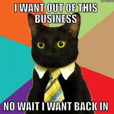 Business Cat: I want out of this business! No, wait. I want back in.